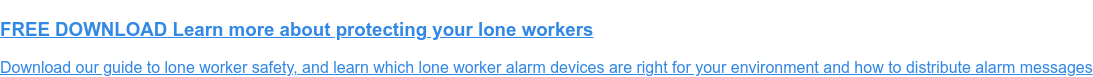 FREE DOWNLOAD Learn more about protecting your lone workers  Download our guide to lone worker safety, and learn which lone worker alarm  devices are right for your environment and how to distribute alarm messages
